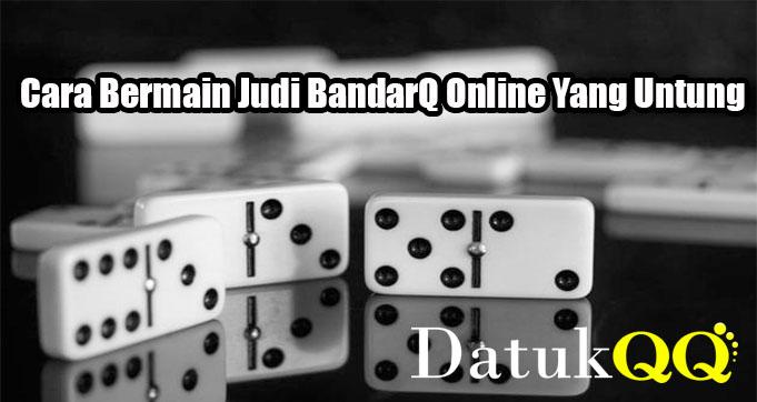 Cara Bermain Judi BandarQ Online Yang Untung